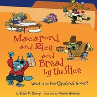 Macaroni and Rice and Bread by the Slice What Is in the Grains Group? (Revised Edition) - Brian P. Cleary, Martin Goneau