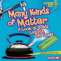 Many Kinds of Matter: A Look at Solids, Liquids, and Gases - Jennifer Boothroyd