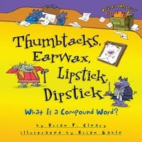 Thumbtacks, Earwax, Lipstick, Dipstick What Is a Compound Word? - Brian P. Cleary
