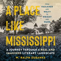 A Place Like Mississippi A Journey Through a Real and Imagined Literary Landscape - W. Ralph Eubanks