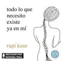 todo lo que necesito existe ya en mí - Rupi Kaur