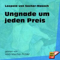 Ungnade um jeden Preis - Leopold von Sacher-Masoch