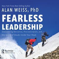 Fearless Leadership Overcoming Reticence, Procrastination, and the Voices of Doubt Inside Your Head - Alan Weiss