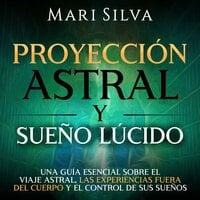 Proyección astral y sueño lúcido: Una guía esencial sobre el viaje astral, las experiencias fuera del cuerpo y el control de sus sueños - Mari Silva