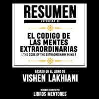 Resumen Extendido: El Codigo De Las Mentes Extraordinarias (The Code Of The Extraordinary Mind) – Basado En El Libro De Vishen Lakhiani - Libros Mentores
