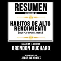 Resumen Extendido: Habitos De Alto Rendimiento (High Performance Habits) – Basado En El Libro De Brendon Buchard - Libros Mentores