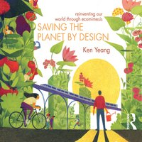 Saving The Planet By Design: Reinventing Our World Through Ecomimesis - Ken Yeang
