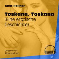 Toskana, Toskana - Eine erotische Geschichte - Alois Hallner