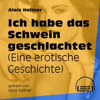 Ich habe das Schwein geschlachtet - Eine erotische Geschichte - Alois Hallner