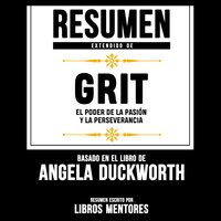 Resumen Extendido De Grit: El Poder De La Pasion Y La Perseverancia – Basado En El Libro De Angela Duckworth - Libros Mentores