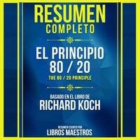 Resumen Completo: El Principio 80 / 20 (The 80 / 20 Principle) - Basado En El Libro De Richard Koch - Libros Maestros