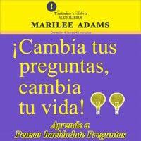 ¡Cambia tus preguntas, cambia tu vida! / Aprende a pensar haciéndote preguntas - Marilee Adams