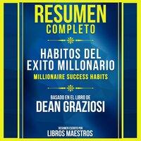 Resumen Completo: Habitos Del Exito Millonario (Millionaire Success Habits) - Basado En El Libro De Dean Graziosi - Libros Maestros