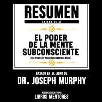 Resumen Extendido: El Poder De La Mente Subconsciente (The Power Of Your Subconscious Mind) - Basado En El Libro Del Dr. Joseph Murphy - Libros Mentores