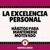 La Excelencia Personal - Hábitos Para Mantenerse Motivado - MENTES LIBRES