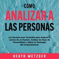 Cómo analizar a las personas: Los secretos poco conocidos para acelerar la lectura de un humano, analizar los tipos de personalidad y aplicar la psicología del comportamiento - Heath Metzger