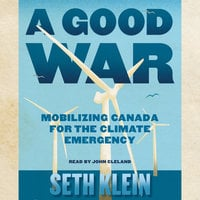A Good War - Mobilizing Canada for the Climate Emergency - Seth Klein