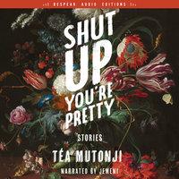 Shut Up You're Pretty: Stories - Téa Mutonji