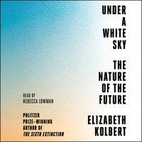 Under a White Sky: The Nature of the Future - Elizabeth Kolbert