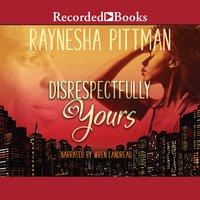 Disrespectfully Yours - Raynesha Pittman