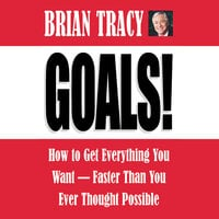 Goals! How to Get Everything You Want -- Faster Than You Ever Thought Possible - Brian Tracy