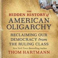 The Hidden History of American Oligarchy Reclaiming Our Democracy from the Ruling Class - Thom Hartmann
