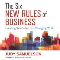 The Six New Rules of Business Creating Real Value in a Changing World - Judy Samuelson