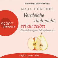 Vergleiche dich nicht, sei du selbst: Eine Anleitung zur Selbstakzeptanz - Maja Günther