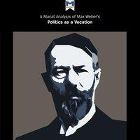 A Macat Analysis of Max Weber's Politics as a Vocation - Jason Xidias, William Brett, Tom McClean