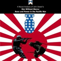 A Macat Analysis of John W. Dower's War Without Mercy: Race and Power in the Pacific War - Jason Xidias, Vincent Sanchez
