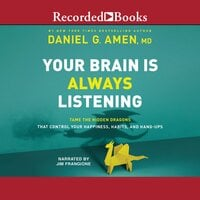 Your Brain is Always Listening - Tame the Hidden Dragons that Control Your Happiness, Habits, and Hang-Ups - Daniel G. Amen (M.D.)