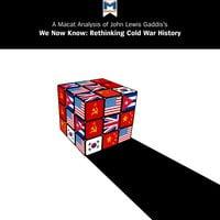 A Macat Analysis of John Lewis Gaddis's We Now Know: Rethinking Cold War History - Jason Xidias, Scott Gilfillan