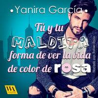 Tú y tu maldita forma de ver la vida de color de rosa - Yanira García