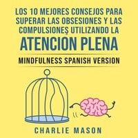 Los 10 Mejores Consejos Para Superar Las Obsesiones y Las Compulsiones Utilizando La Atención Plena - Mindfulness Spanish Version (Spanish Edition) - Charlie Mason