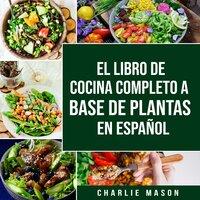 EL LIBRO DE COCINA COMPLETO A BASE DE PLANTAS EN ESPAÑOL (Spanish Edition) - Charlie Mason