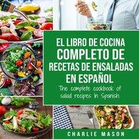 El libro de cocina completo de recetas de ensaladas En español/ The complete cookbook of salad recipes In Spanish (Spanish Edition) - Charlie Mason