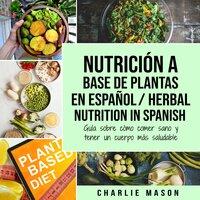 Nutrición a base de plantas En español/ Herbal Nutrition In Spanish: Guía sobre cómo comer sano y tener un cuerpo más saludable (Spanish Edition) - Charlie Mason