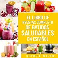 El Libro De Recetas Completo De Batidos Saludables En Español (Spanish Edition) - Charlie Mason