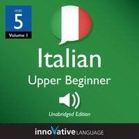 Learn Italian - Level 5: Upper Beginner Italian, Volume 1: Lessons 1-25