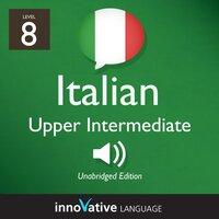 Learn Italian - Level 8: Upper Intermediate Italian, Volume 1: Lessons 1-25 - Innovative Language Learning