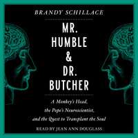 Mr. Humble and Dr. Butcher: Monkey's Head, the Pope's Neuroscientist, and the Quest to Transplant the Soul - Brandy Schillace
