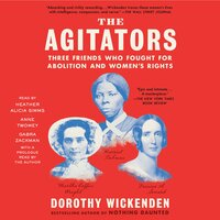 The Agitators: Three Friends Who Fought for Abolition and Women's Rights - Dorothy Wickenden