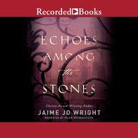Echoes Among the Stones - Jaime Jo Wright