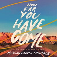 How Far You Have Come Musings on Beauty and Courage - Morgan Harper Nichols