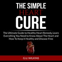 The Simple Heart Cure: The Ultimate Guide to Healthy Heart Remedy, Learn Everything You Need to Know About The Heart and How To Keep it Healthy and Disease-Free - G.U. Wilkins