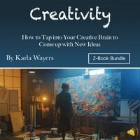 Creativity How to Tap into Your Creative Brain to Come up with New Ideas - Karla Wayers