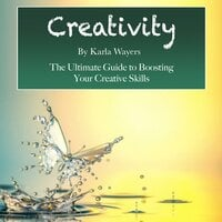 Creativity: The Ultimate Guide to Boosting Your Creative Skills - Karla Wayers