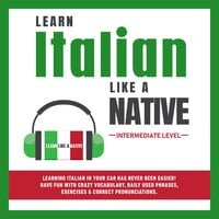 Learn Italian Like a Native - Intermediate Level: Learning Italian in Your Car Has Never Been Easier! Have Fun with Crazy Vocabulary, Daily Used Phrases & Correct Pronunciations - Learn Like A Native