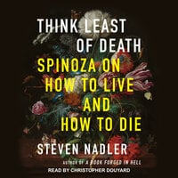 Think Least of Death: Spinoza on How to Live and How to Die - Steven Nadler