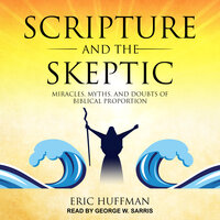 Scripture and the Skeptic: Miracles, Myths, and Doubts of Biblical Proportions - Eric Huffman